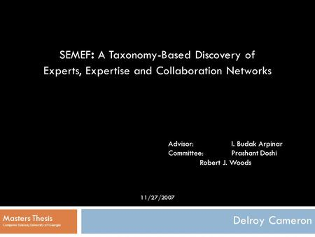 1 SEMEF : A Taxonomy-Based Discovery of Experts, Expertise and Collaboration Networks Delroy Cameron Masters Thesis Computer Science, University of Georgia.