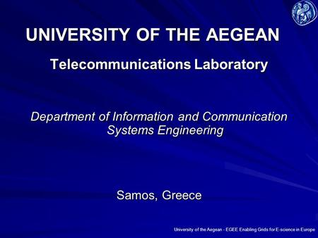University of the Aegean - EGEE Enabling Grids for E-science in Europe UNIVERSITY OF THE AEGEAN Telecommunications Laboratory Department of Information.
