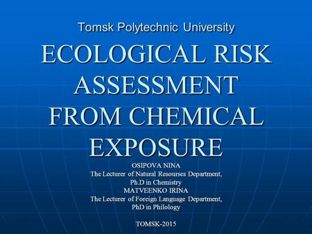 Tomsk Polytechnic University ECOLOGICAL RISK ASSESSMENT FROM CHEMICAL EXPOSURE OSIPOVA NINA The Lecturer of Natural Resourses Department, Ph.D in Сhemistry.