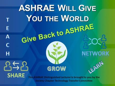 ASHRAE W ILL G IVE Y OU THE W ORLD Give Back to ASHRAE This ASHRAE Distinguished Lecturer is brought to you by the Society Chapter Technology Transfer.