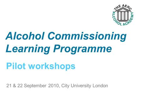 Pilot workshops Alcohol Commissioning Learning Programme 21 & 22 September 2010, City University London.