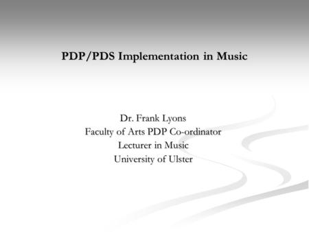 PDP/PDS Implementation in Music Dr. Frank Lyons Faculty of Arts PDP Co-ordinator Lecturer in Music University of Ulster.