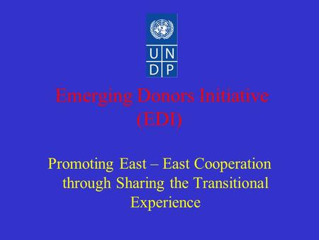 Emerging Donors Initiative (EDI) Promoting East – East Cooperation through Sharing the Transitional Experience.