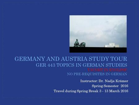 Instructor: Dr. Nadja Krämer Spring Semester 2016 Travel during Spring Break 3 - 13 March 2016 GERMANY AND AUSTRIA STUDY TOUR GER 443 TOPICS IN GERMAN.