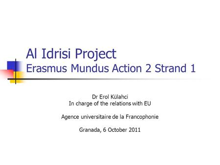 Al Idrisi Project Erasmus Mundus Action 2 Strand 1 Dr Erol Külahci In charge of the relations with EU Agence universitaire de la Francophonie Granada,
