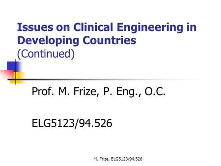 M. Frize, ELG5123/94.526 Issues on Clinical Engineering in Developing Countries (Continued) Prof. M. Frize, P. Eng., O.C. ELG5123/94.526.