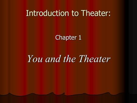 Introduction to Theater: Chapter 1 You and the Theater.
