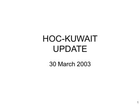 1 HOC-KUWAIT UPDATE 30 March 2003. 2 Introduction Welcome to new attendees Purpose of the HOC update Limitations on material Expectations.