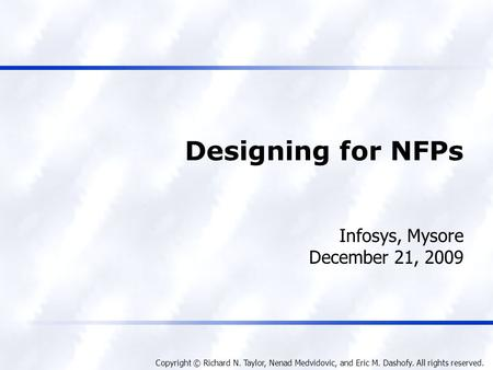 Copyright © Richard N. Taylor, Nenad Medvidovic, and Eric M. Dashofy. All rights reserved. Designing for NFPs Infosys, Mysore December 21, 2009.