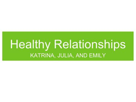 Healthy Relationships KATRINA, JULIA, AND EMILY. Healthy Relationships 3 areas to discover: Healthy relationships Unhealthy relationships: Emotional abuse.