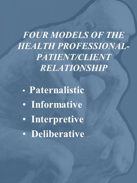 FOUR MODELS OF THE HEALTH PROFESSIONAL- PATIENT/CLIENT RELATIONSHIP Paternalistic Informative Interpretive Deliberative.