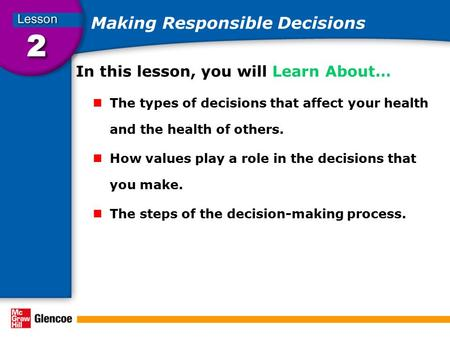 Making Responsible Decisions In this lesson, you will Learn About… The types of decisions that affect your health and the health of others. How values.