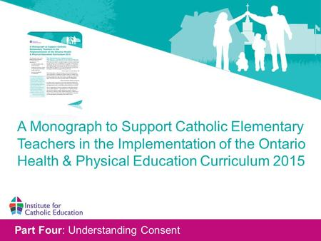 Part Four: Understanding Consent A Monograph to Support Catholic Elementary Teachers in the Implementation of the Ontario Health & Physical Education Curriculum.