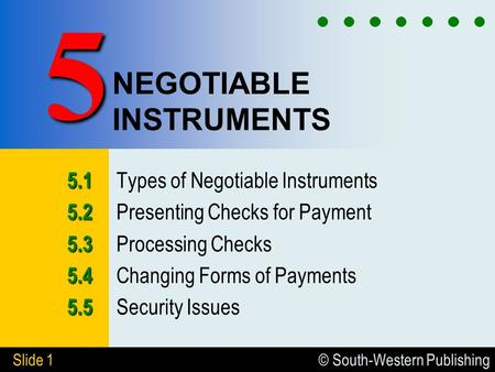© South-Western Publishing Slide 1 NEGOTIABLE INSTRUMENTS 5.1 5.1 Types of Negotiable Instruments 5.2 5.2 Presenting Checks for Payment 5.3 5.3 Processing.