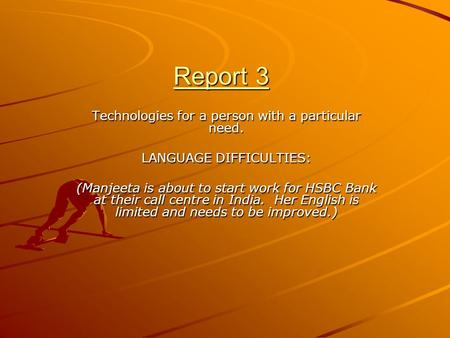 Report 3 Technologies for a person with a particular need. LANGUAGE DIFFICULTIES: (Manjeeta is about to start work for HSBC Bank at their call centre in.