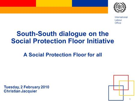 1 International <strong>Labour</strong> Office South-South dialogue on the Social Protection Floor Initiative A Social Protection Floor for all Tuesday, 2 February 2010.