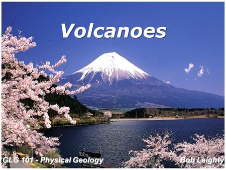 Volcanoes Bob Leighty GLG 101 - Physical Geology.