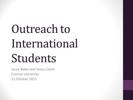 Outreach to International Students Laura Baker and Jenny Colvin Furman University 21 October 2015.