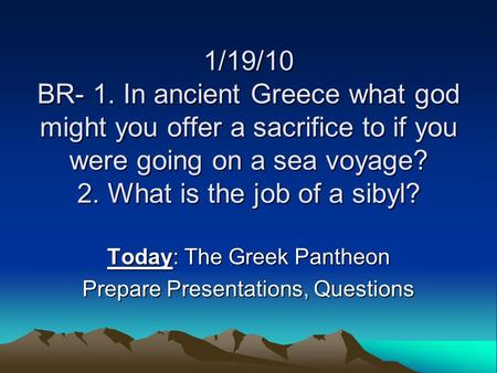 1/19/10 BR- 1. In ancient Greece what god might you offer a sacrifice to if you were going on a sea voyage? 2. What is the job of a sibyl? Today: The Greek.