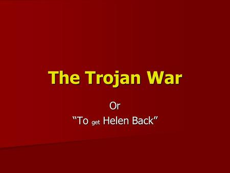 "The Trojan War Or ""To get Helen Back"". The Cause of the War Short Version – Wife of a King is kidnapped. War is waged to get her back Short Version –"