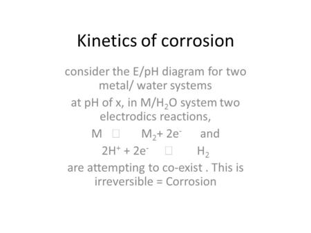 Kinetics of corrosion consider the E/pH diagram for two metal/ water systems at pH of x, in M/H 2 O system two electrodics reactions, M  M 2 + 2e - and.