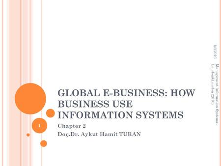 GLOBAL E-BUSINESS: HOW BUSINESS USE INFORMATION SYSTEMS Chapter 2 Doç.Dr. Aykut Hamit TURAN 1/9/2016 Management Information Systems - Laudon&Laudon (2010)