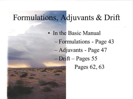 Formulations, Adjuvants & Drift In the Basic Manual –Formulations - Page 43 –Adjuvants - Page 47 –Drift – Pages 55 Pages 62, 63.