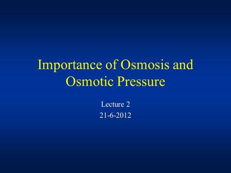 Lecture 2 21-6-2012 Importance of Osmosis and Osmotic Pressure.