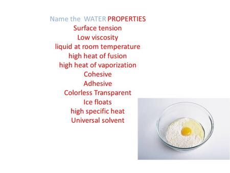 Name the WATER PROPERTIES Surface tension Low viscosity liquid at room temperature high heat of fusion high heat of vaporization Cohesive Adhesive Colorless.