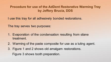 Procedure for use of the AdDent Restorative Warming Tray by Jeffery Brucia, DDS I use this tray for all adhesively bonded restorations. The tray serves.