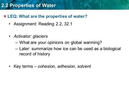 2.2 Properties of Water LEQ: What are the properties of water? Assignment: Reading 2.2, 32.1 Activator: glaciers –What are your opinions on global warming?