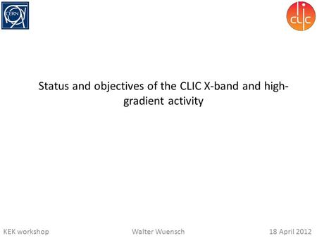 KEK workshopWalter Wuensch18 April 2012 Status and objectives of the CLIC X-band and high- gradient activity.