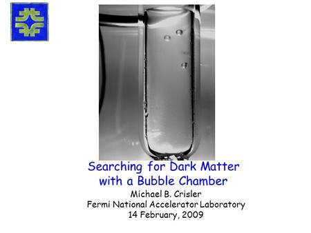 Searching for Dark Matter with a Bubble Chamber Michael B. Crisler Fermi National Accelerator Laboratory 14 February, 2009.