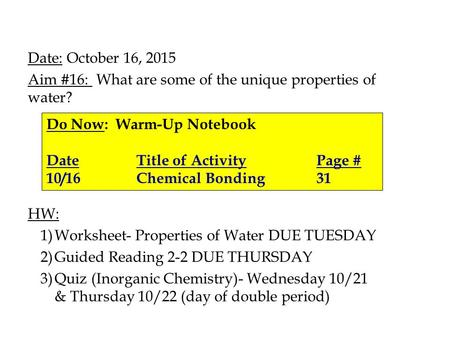 Date: October 16, 2015 Aim #16: What are some of the unique properties of water? HW: 1)Worksheet- Properties of Water DUE TUESDAY 2)Guided Reading 2-2.