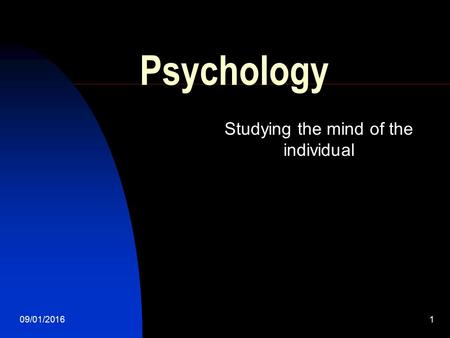 09/01/20161 Psychology Studying the mind of the individual.