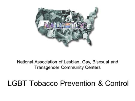 LGBT Tobacco Prevention & Control National Association of Lesbian, Gay, Bisexual and Transgender Community Centers.