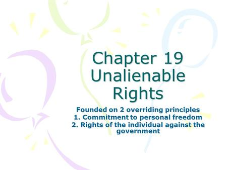 Chapter 19 Unalienable Rights Founded on 2 overriding principles 1. Commitment to personal freedom 2. Rights of the individual against the government.