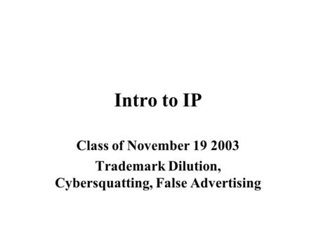 Intro to IP Class of November 19 2003 Trademark Dilution, Cybersquatting, False Advertising.