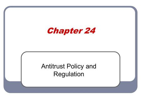 "Chapter 24 Antitrust Policy and Regulation. Antitrust History Post Civil War ""trusts"" were formed (oil, railroads) to monopolize. Regulatory agencies."