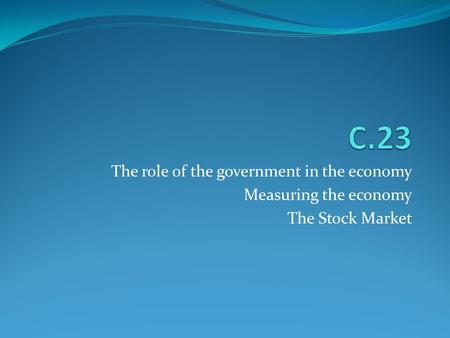 The role of the government in the economy Measuring the economy The Stock Market.