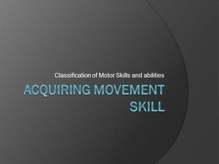 Classification of Motor Skills and abilities. AS Physical education Acquiring movement skill DTA 2012/13 Objective: Classify movement skills by placing.