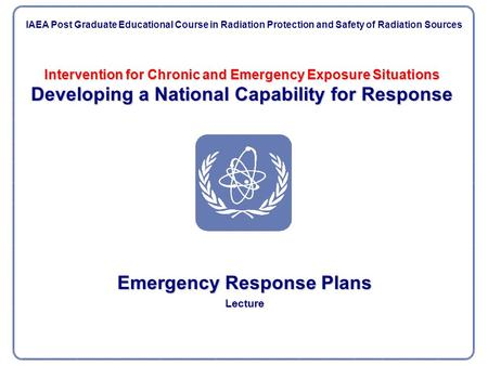 Intervention for Chronic and Emergency Exposure Situations Developing a National Capability for Response Emergency Response Plans Lecture IAEA Post Graduate.