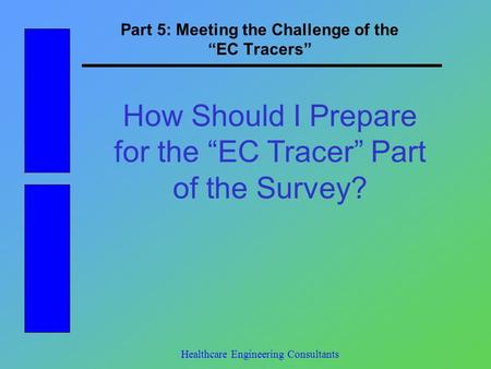 "Part 5: Meeting the Challenge of the ""EC Tracers"" Healthcare Engineering Consultants How Should I Prepare for the ""EC Tracer"" Part of the Survey?"