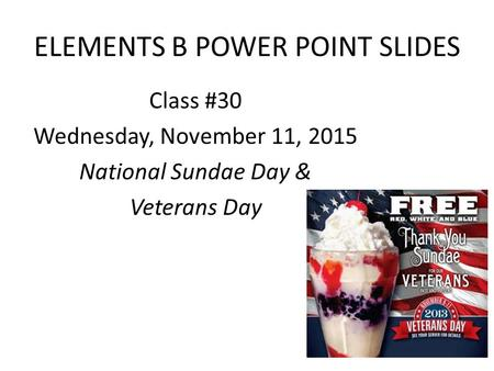 ELEMENTS B POWER POINT SLIDES Class #30 Wednesday, November 11, 2015 National Sundae Day & Veterans Day.