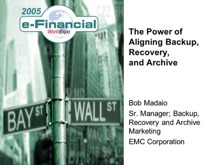 The Power of Aligning Backup, Recovery, and Archive Bob Madaio Sr. Manager; Backup, Recovery and Archive Marketing EMC Corporation.