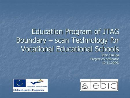 Education Program of JTAG Boundary – scan Technology for Vocational Educational Schools Jānis Smilga Project co-ordinator 10.11.2009.