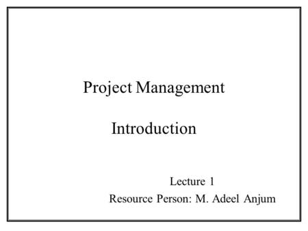 Project Management Introduction Lecture 1 Resource Person: M. Adeel Anjum.