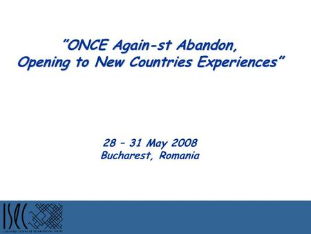 """ONCE Again-st Abandon, Opening to New Countries Experiences"" ""ONCE Again-st Abandon, Opening to New Countries Experiences"" 28 – 31 May 2008 Bucharest,"