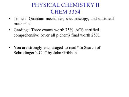 PHYSICAL CHEMISTRY II CHEM 3354 Topics: Quantum mechanics, spectroscopy, and statistical mechanics Grading: Three exams worth 75%, ACS certified comprehensive.