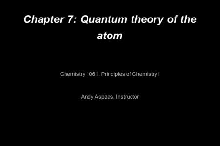 Chapter 7: Quantum theory of the atom Chemistry 1061: Principles of Chemistry I Andy Aspaas, Instructor.